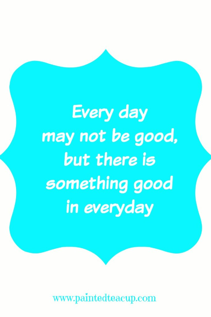 everyday may not be good but there is something good in every day. Inspirational quote. www.paintedteacup.com