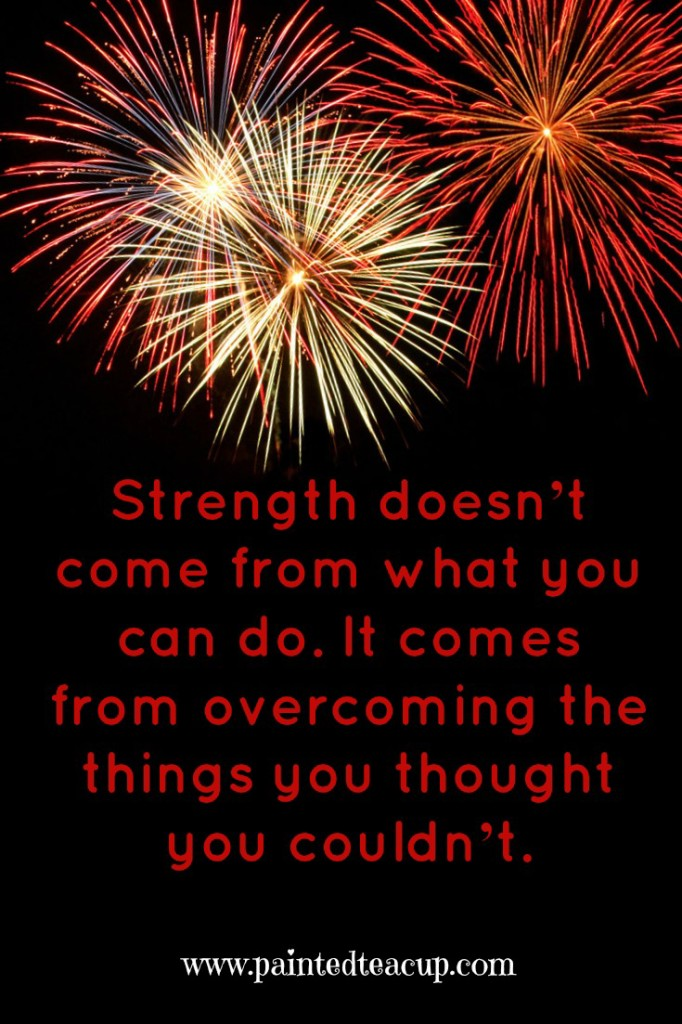 Strength comes from overcoming things you thought you couldn't do. Inspirational quote. www.paintedteacup.com