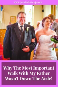 Why The Most Important Walk With My Father Wasn't Down the Aisle. Father's Day. www.paintedteacup.com