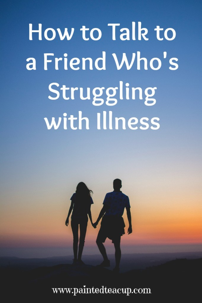How to Talk to a Friend Who is Struggling with a long term illness. www.paintedteacup.com