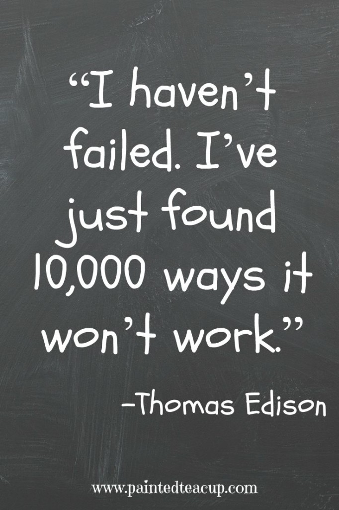"""I haven't failed. I've just found 10,000 ways it won't work."" – Thomas Edison"