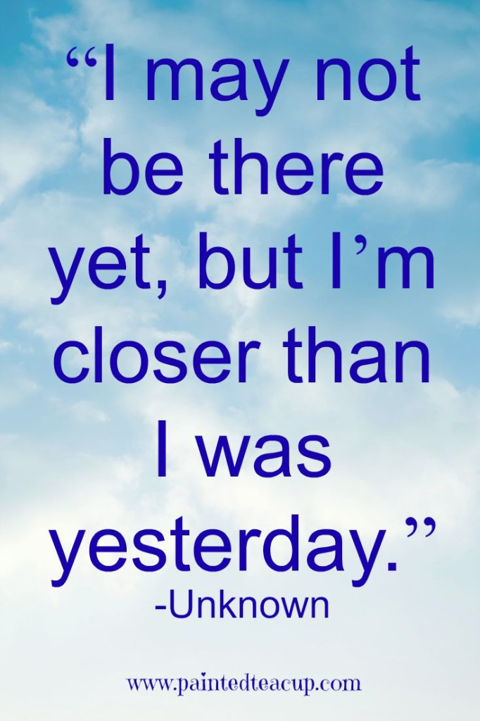 """I may not be there yet, but I'm closer than I was yesterday."""