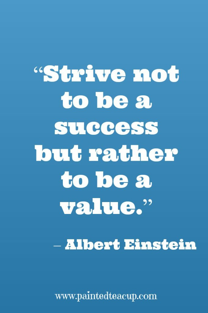 """Strive not to be a success but rather to be a value."" – Albert Einstein"