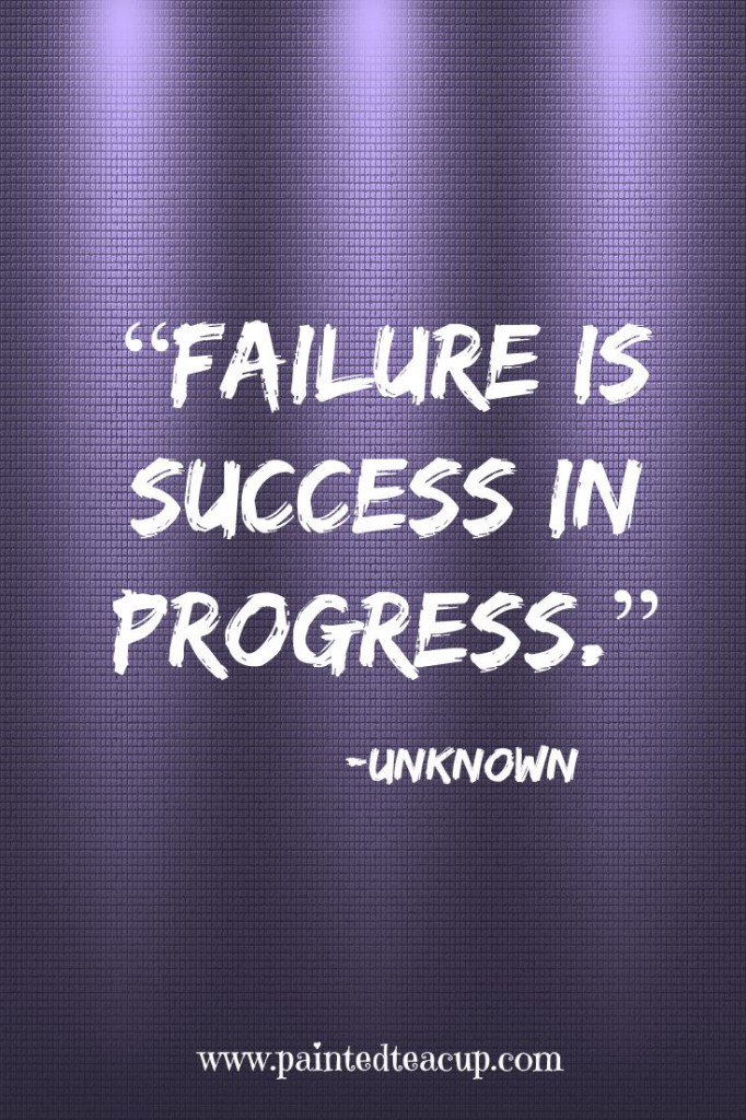 """Failure is success in progress."" -Unknown"