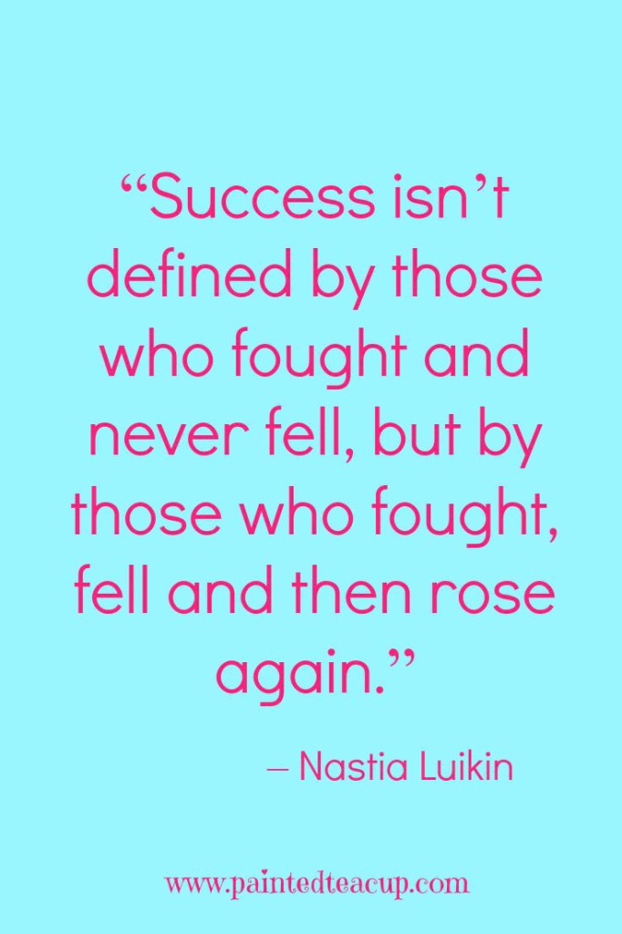 """Success isn't defined by those who fought and never fell, but by those who fought, fell and then rose again."" – Nastia Luikin"