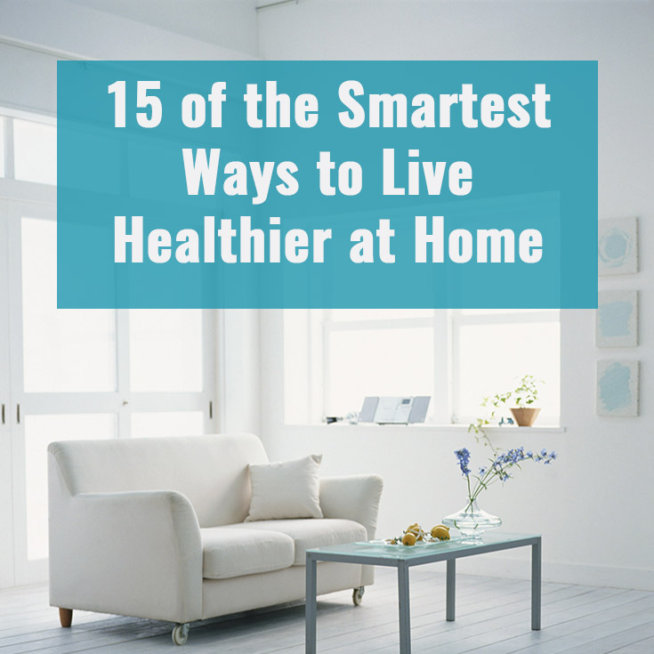 15 of the Smartest Ways to live healthier at home.