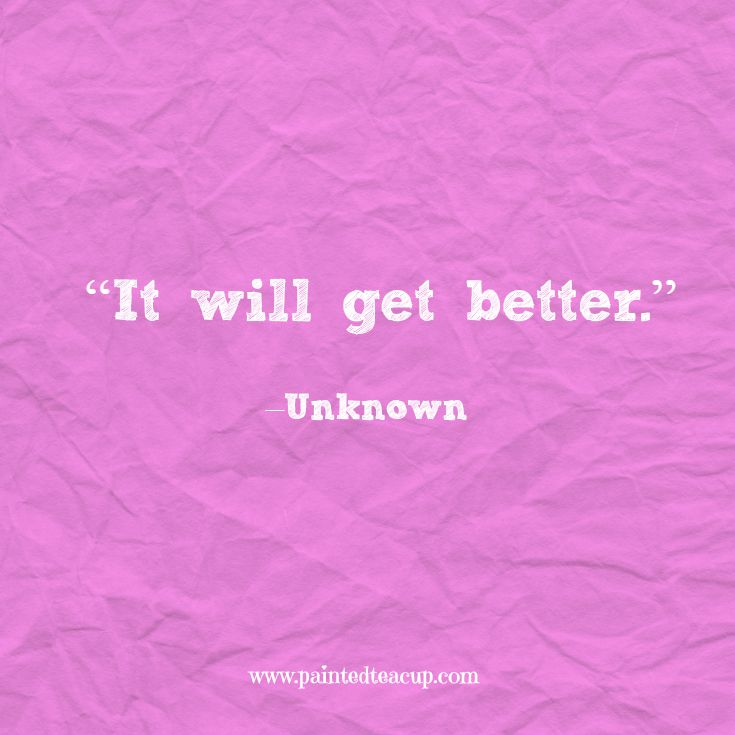 "Quotes to help you conquer a bad day. ""It will get better."" –Unknown www.paintedteacup.com"