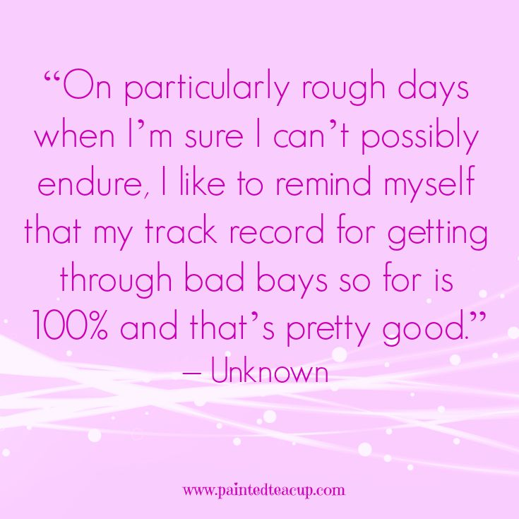 "Quotes to help you conquer a rough day. ""On particularly rough days when I'm sure I can't possibly endure, I like to remind myself that my track record for getting through bad bays so for is 100 and that's pretty good."" – Unknown"