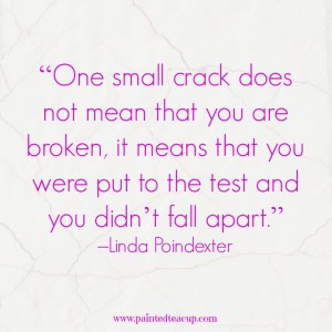 """One small crack does not mean that you are broken, it means that you were put to the test and you didn't fall apart."" –Linda Poindexter"