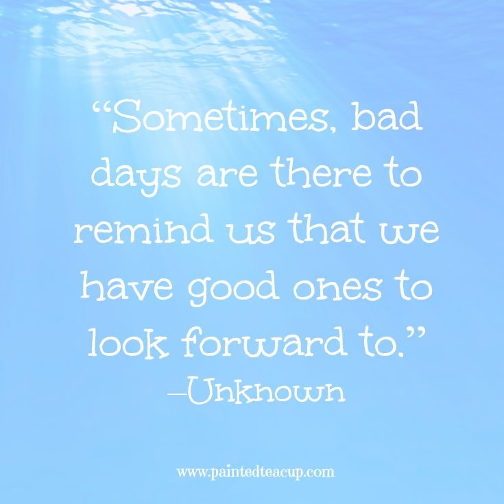 "Quotes to help you conquer a bad day. ""Sometimes, bad days are there to remind us that we have good ones to look forward to."" –Unknown www.paintedteacup.com"