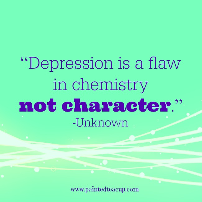 """Depression is a flaw in chemistry not character."" -Unknown www.paintedteacup.com"