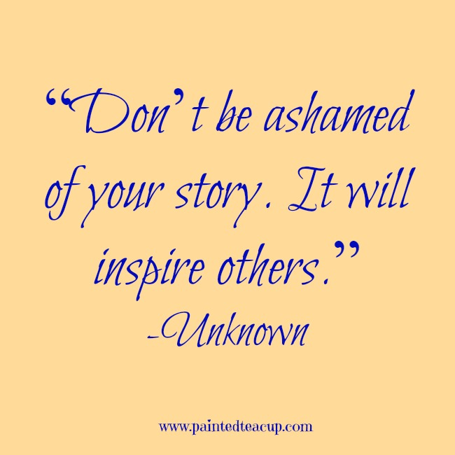 """Don't be ashamed of your story. It will inspire others."" -Unknown www.paintedteacup.com"