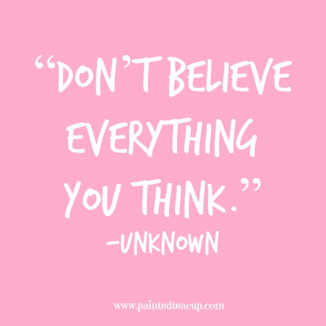"""Don't believe everything you think."" -Unknown www.paintedteacup.com"