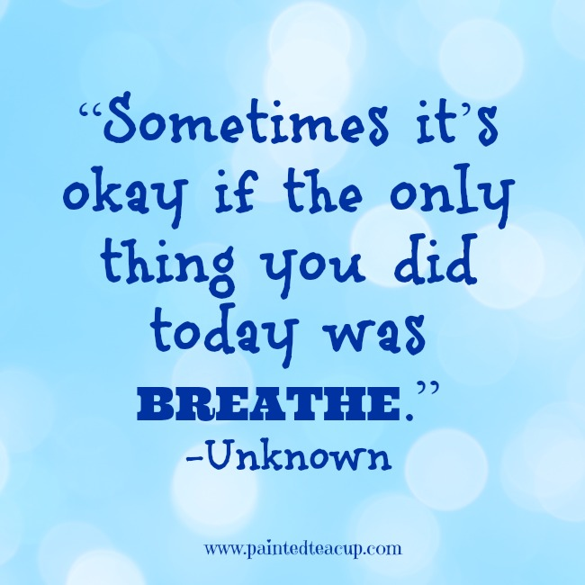 """Sometimes it's okay if the only thing you did today was breathe."" -Unknown www.paintedteacup.com"