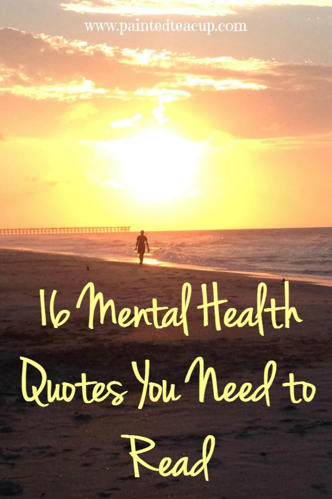 16 mental health quotes you need to read. mental health awareness. www.paintedteacup.com
