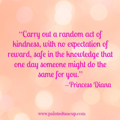 "8 quotes to celebrate world kindness day. ""Carry out a random act of kindness, with no expectation of reward, safe in the knowledge that one day someone might do the same for you."" –Princess Diana"