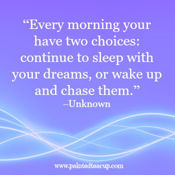 "23 Quotes to inspire you to follow your dreams. ""Every morning your have two choices continue to sleep with your dreams, or wake up and chase them."" –Unknown"