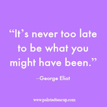 "23 Quotes to inspire you to follow your dreams. ""It's never too late to be what you might have been."" –George Eliot"
