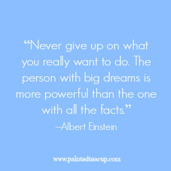 "23 Quotes to inspire you to follow your dreams. ""Never give up on what you really want to do. The person with big dreams is more powerful than the one with all the facts."" –Albert Einstein"