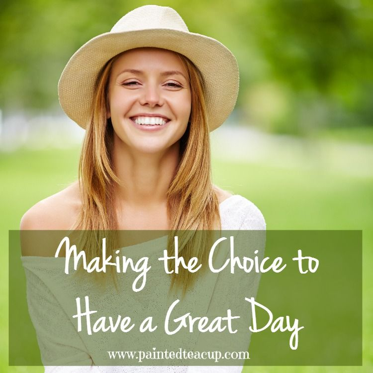 Making the Choice to Have a Great Day. www.paintedteacup.com