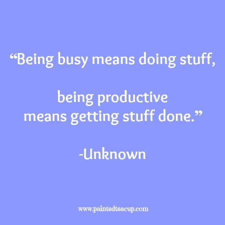 """Being busy means doing stuff, being productive means getting stuff done."" -Unknown. 12 Productivity quotes. www.paintedteacup.com"