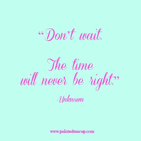 """Don't wait. The time will never be right."" 12 Productivity Quotes. www.paintedteacup.com"