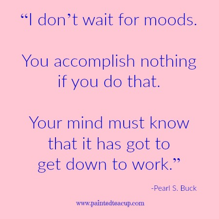"""I don't wait for moods. You accomplish nothing if you do that. Your mind must know that it has got to get down to work."" -Pearl S. Buck. 12 Productivity quotes. www.paintedteacup.com"