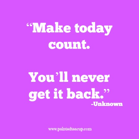 """Make today count. You'll never get it back."" 12 Productivity quotes. www.paintedteacup.com"