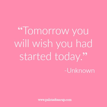 """Tomorrow you will wish you had started today."" 12 Productivity Quotes. www.paintedteacup.com"