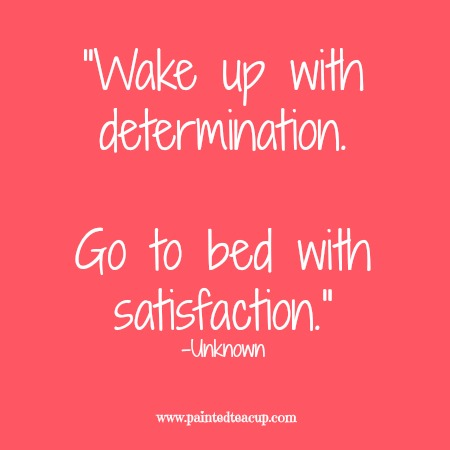 """Wake up with determination. Go to bed with satisfaction. 12 Productivity quotes. www.paintedteacup.com"