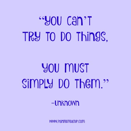 """You can't TRY to do things, you must simply DO them."" 12 Productivity Quotes. www.paintedteacup.cpm"