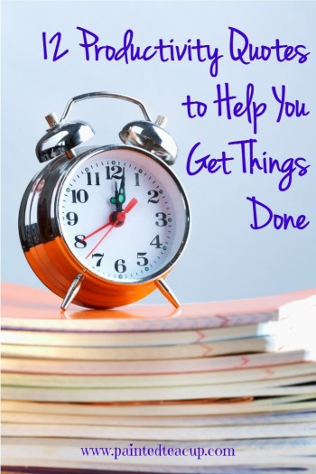 12 Productivity Quotes to Help You Get Things Done. Quotes to help inspire you! www.paintedteacup.com