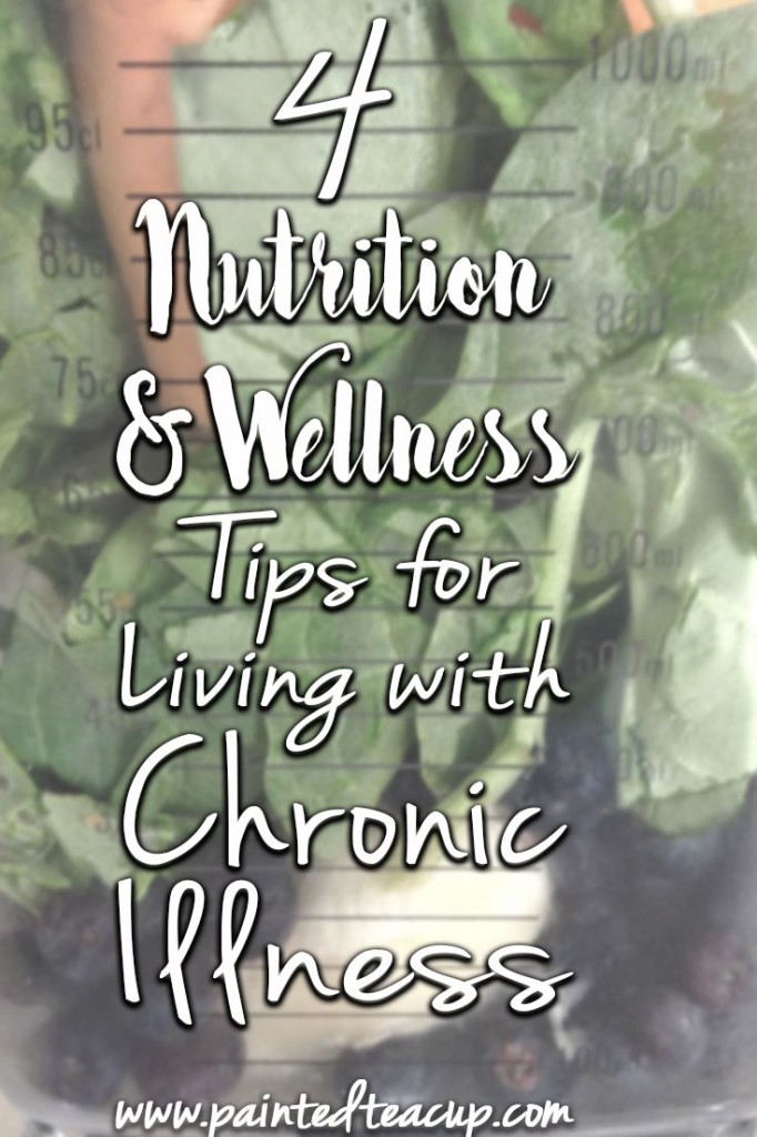 Easy tips to help have good nutrition and wellness when living with chronic illness. www.paintedteacup.com