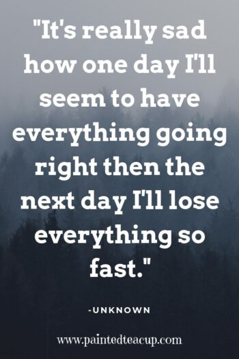 It's really sad how one day I'll seem to have everything going right then the next day I'll lose everything so fast. -Unknown #anxietyquote