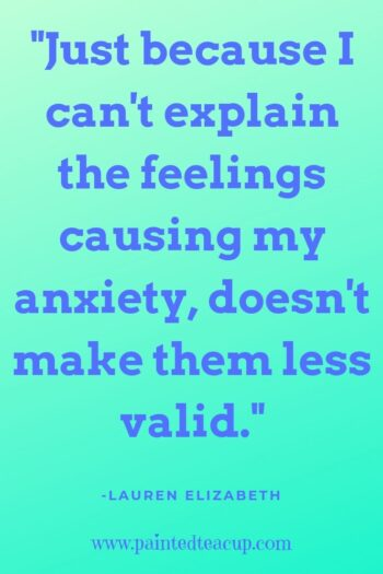 Just because I can't explain the feelings causing my anxiety, doesn't make them less valid. -Lauren Elizabeth