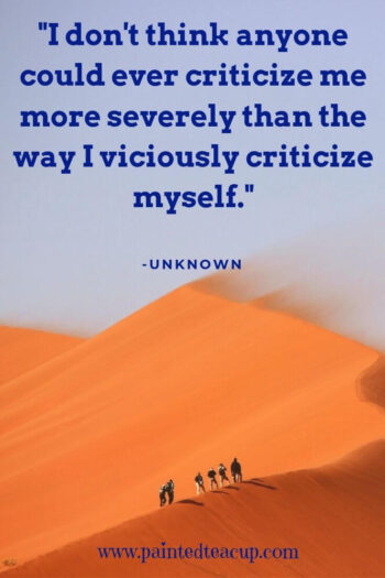 """I don't think anyone could ever criticize me more severely than the way I viciously criticize myself."" -Unknown"