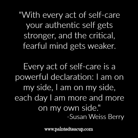 "Self-care quotes. ""With every act of self-care your authentic self gets stronger, and the critical, fearful mind gets weaker. Every act of self-care is a powerful declaration: I am on my side, I am on my side, each day I am more and more on my own side."" -Susan Weiss Berry"