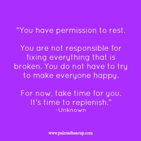 "Self-care quotes. ""You have permission to rest. You are not responsible for fixing everything that is broken. You do not have to try to make everyone happy. For now, take time for you. It's time to replenish."" -Unknown"