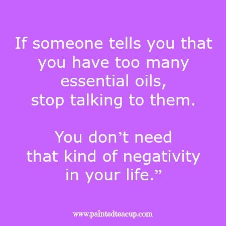 "If someone tells you that you have too many essential oils, stop talking to them. You don't need that kind of negativity in your life."" Essential oil quotes you are sure to love!"