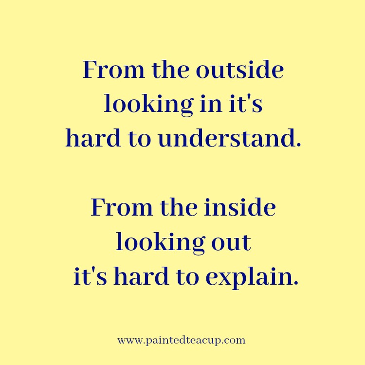 From the outside looking in it's hard to understand. From the inside looking out it's hard to explain. 10 Depression Quotes That Show What Depression Feels Like
