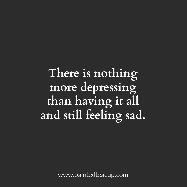There is nothing more depressing than having it all and still feeling sad. 10 Depression Quotes That Show What Depression Feels Like