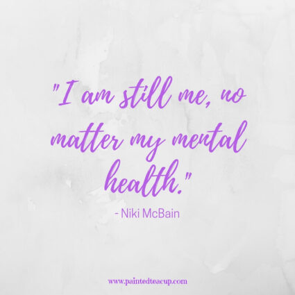 I am still me, no matter my mental health.- - Niki McBain - Inspirational Mental Health Awareness Quotes