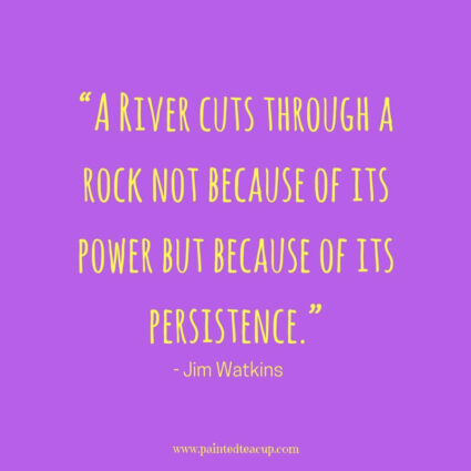 """A River cuts through a rock not because of its power but because of its persistence."" - Jim Watkins - 11 Inspirational quotes to read on a tough day when you need some positivity and a boost of inspiration to get you through the day."