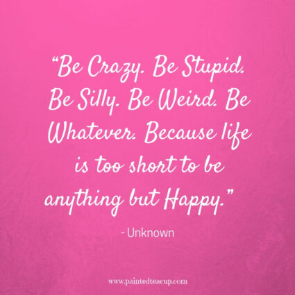 """Be Crazy. Be Stupid. Be Silly. Be Weird. Be Whatever. Because life is too short to be anything but Happy."" - Unknown - Some days life can get you down and we need a reason to smile. Here are 11 Happy quotes and Positive quotes to give you a boost on tough days."