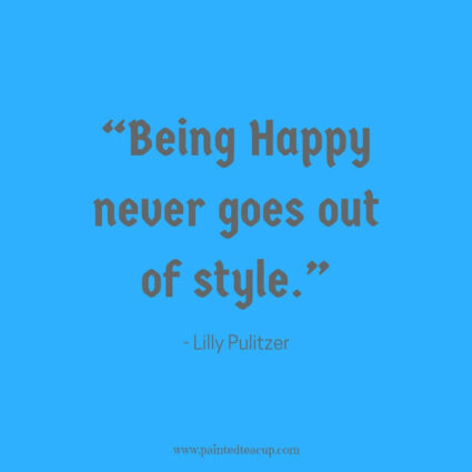"""Being Happy never goes out of style."" - Lilly Pulitzer - Some days life can get you down and we need a reason to smile. Here are 11 Happy quotes and Positive quotes to give you a boost on tough days."