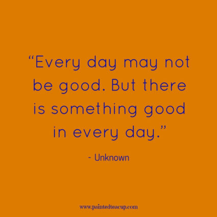 """Every day may not be good. But there is something good in every day."" - Unknown - 11 Inspirational quotes to read on a tough day when you need some positivity and a boost of inspiration to get you through the day."