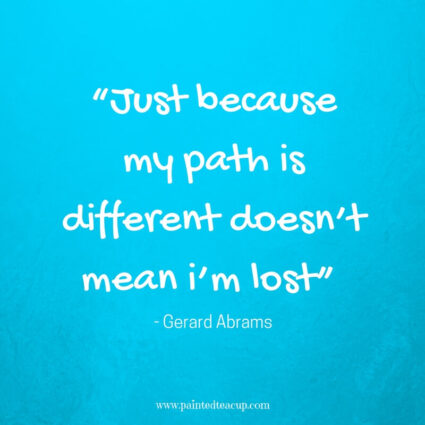 """Just because my path is different doesn't mean i'm lost"" - Gerard Abrams - 11 Inspirational quotes to read on a tough day when you need some positivity and a boost of inspiration to get you through the day."