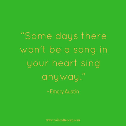 """Some days there won't be a song in your heart sing anyway."" - Emory Austin - Some days life can get you down and we need a reason to smile. Here are 11 Happy quotes and Positive quotes to give you a boost on tough days."