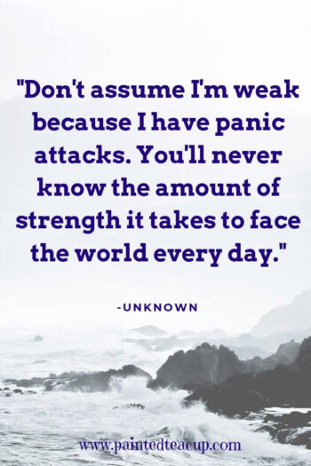 """Don't assume I'm weak because I have panic attacks. You'll never know the amount of strength it takes to face the world every day."" -Unknown"