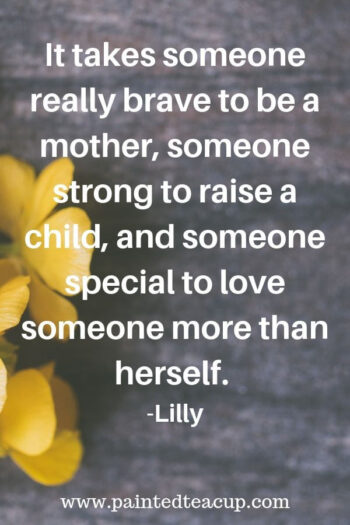 It takes someone really brave to be a mother, someone strong to raise a child, and someone special to love someone more than herself. -Lilly 9 Quotes for Moms to Read on Tough Days  #momquote #momquotes #quotesformoms